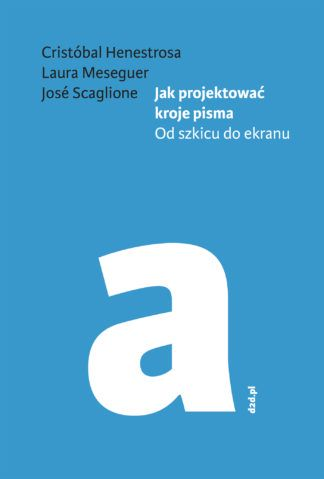 Cristóbal Henestrosa, Laura Meseguer, José Scaglione: Jak projektować kroje pisma. Od szkicu do ekranu